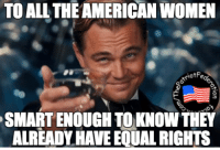 For quite awhile now actually...: TO ALL THE AMERICAN WOMEN  iotFe  SMARTENOUGH TO KNOWTHEY  ALREADY HAVE EOUALRIGHTS For quite awhile now actually...