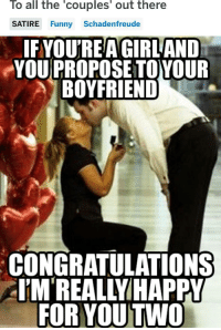 I'm really happy for them :): To all the 'couples' out there  SATIRE Funny Schadenfreude  IFYOU'REA GIRL AND  YOU PROPOSE TOYOUR  BOYFRIEND  CONGRATULATIONS  EM'REALLYIHAPPY  FOR YOU TWO I'm really happy for them :)