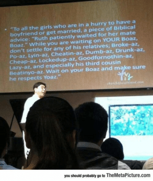 """Advice, Drunk, and Dumb: . """"To all the girls who are in a hurry to have a  boyfriend or get married, a piece of Biblical  advice: """"Ruth patiently waited for her mate  Boaz."""" While you are waiting on YOUR Boaz,  don't settle for any of his relatives; Broke-az,  Po-az, Lyin-az, Cheatin-az, Dumb-az, Drunk-az,  Cheap-az, Lockedup-az, Goodfornothin-az,  Lazy-az, and especially his third cousin  Beatinyo-az. Wait on your Boaz and make sure  he respects Yoaz.""""  you should probably go to TheMetaPicture.com A Pastors Relationship Advice for Girls"""