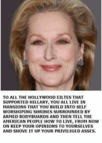 PASS THIS ON: TO ALL THE HOLLYWOOD EILTES THAT  SUPPORTED HILLARY, YOU ALL LIVE IN  MANSIONS THAT YOU BUILD INTO SELF  WORSHIPING SHRINES SURROUNDED BY  ARMED BODY BUARDS AND THEN TELL THE  AMERICAN PEOPLE HOW TO LIVE, FROM NOW  ON KEEP YOUR OPINIONS TO YOURSELVES  AND SHOVE IT UP YOUR PRIVILIGED ASSES. PASS THIS ON