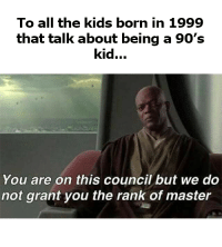 Memes, Kids, and 90's: To all the kids born in 1999  that talk about being a 90's  kid.  You are on this council but we do  not grant you the rank of master