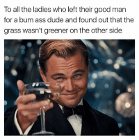 Ass, Dude, and Good: To all the ladies who left their good man  for a bum ass dude and found out that the  grass wasn't greener on the other side My real followers know what to say. Let's hear it 👂👂👂