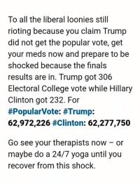 College, Hillary Clinton, and Memes: To all the liberal loonies still  rioting because you claim Trump  did not get the popular vote, get  your meds now and prepare to be  shocked because the finals  results are in. Trump got 306  Electoral College vote while Hillary  Clinton got 232. For  #Popular Vote: #Trump:  62,972,226 #Clinton: 62.277.750  Go see your therapists now or  maybe do a 24/7 yoga until you  recover from this shock. There. Now shut the fuck up about the popular vote and go back home. You lost fair and square. Deal with it