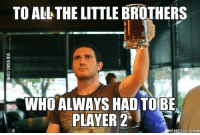 9gag, Dank, and Meme: TO ALL THE LITTLE BROTHERS  WHO ALWAYS HAD TO BE  PLAYER 2  MEMEFUL COM Happy video games day! We grew up to be better players. http://9gag.com/gag/aK3O6Y1?ref=fbp