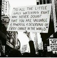 Memes, World, and Powerful: TO ALL THE LITTLE  WATCHING RIGHT  Now: NEVER DO BT  THAT You ARE VALuABLE  POWERFUL DESERVING OF  EVERY CHANCE IN THE WORLD  NE WILL  NOT  BE VOTE  INTO TH  TLOSE  NO Every. Single. One. ❤️❤️❤️ Repost @positivelyfeministt