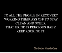 Memes, Sober, and 🤖: TO ALL THE PEOPLE IN RECOVERY  WORKING THEIR ASS OFF TO STAY  CLEAN AND SOBER.  THAT GRIND IS PRECIOUS BABY  KEEP ROCKING IT!  fIb Sober Coach One <3 Sober Coach One <3 If you are struggling with ANY addiction. Click Here for Help: Try for FREE:http://betterhelp.go2cloud.org/aff_c?offer_id=2&aff_id=12
