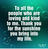 Life, Memes, and Thank You: To all the  people who are  loving and kind  to me. Thank you  for the sunshine  you bring into  . my life.  I hove , self  Po You?
