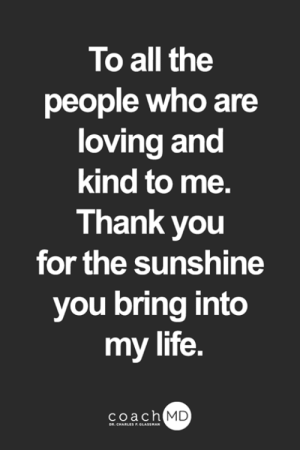 Life, Memes, and Thank You: To all the  people who are  loving and  kind to me.  Thank you  for the sunshine  you bring into  my life.  coach MD  DR. CHARLES F.GLASSMAN <3