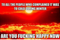 Fucking, Memes, and Winter: TO ALL THE PEOPLE WHO COMPLAINED IT WAS  TO COLD DURING WINTER  ARE YOU FUCKING HAPPY NOW