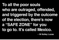 """Join the winning team: fb.com/stophillaryin2016: To all the poor souls  who are outraged, offended,  and triggered by the outcome  of the election, there's now  a """"SAFE ZONE"""" for you  to go to. It's called Mexico.  W Kelley Lucas Join the winning team: fb.com/stophillaryin2016"""