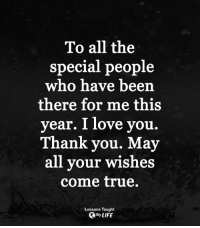 Love, Memes, and True: To all the  special people  who have been  there for me this  year. I love you.  Thank you. May  all your wishes  come true.  Lessons Taught  OByLIFE <3