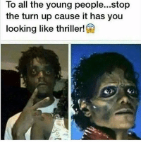 💀💀💀💀: To all the young people...stop  the turn up cause it has you  looking like thriller! 💀💀💀💀