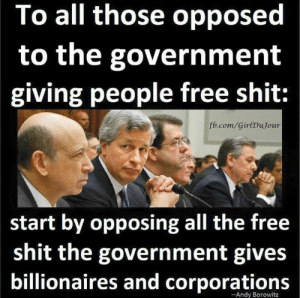Shit, fb.com, and Free: To all those opposed  to the government  giving people free shit:  fb.com/GirlDuJour  start by opposing all the free  shit the government gives  billionaires and corporations  -Andy Borowitz Girl Du Jour