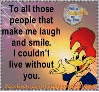 Memes, 🤖, and Make Me Laugh: To all those  people that  My Face  make me laugh  and smile.  I couldn't  live without  you  Facebook.com/Laugho