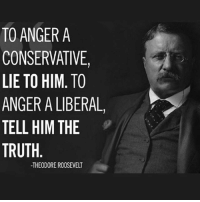 Truth🇺🇸🇺🇸🇺🇸: TO ANGER A  CONSERVATIVE,  LIE TO HIM. TO  ANGER A LIBERAL,  TELL HIM THE  TRUTH  -THEODORE ROOSEVELT Truth🇺🇸🇺🇸🇺🇸