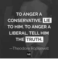 Exactly!: TO ANGER A  CONSERVATIVE, LIE  TO HIM. TO ANGER A  LIBERAL, TELL HIM  THE TRUTH.  Theodore Roosevelt  NR Exactly!