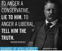 Memes, Army, and Conservative: TO ANGER A  CONSERVATIVE,  LIE TO HIM. TO  ANGER A LIBERAL,  TELL HIM THE  TRUTH  -THEODORE ROOSEVELT  SHARE IF YOU AGREErepublican.army