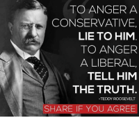 teddy roosevelt: TO ANGER A  CONSERVATIVE  LIE TO HIM  TO ANGER  A LIBERAL  TELL HIM  THE TRUTH  TEDDY ROOSEVELT  SHARE IF YOU AGREE