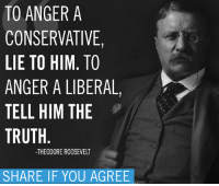 Liberal Memes: TO ANGER A  CONSERVATIVE  LIE TO HIM. TO  ANGER A LIBERAL,  TELL HIM THE  TRUTH  THEODORE ROOSEVELT  SHARE IF YOU AGREE