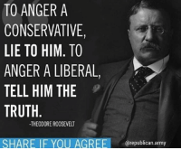 Conservative, Truth, and Theodore Roosevelt: TO ANGERA  CONSERVATIVE  LIE TO HIM. TO  ANGER A LIBERAL,  TELL HIM THE  TRUTH  -THEODORE ROOSEVELT  SHARE IF YOU AGREE republi Smart man.