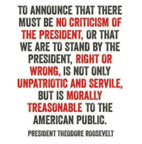 Memes, Treason, and 🤖: TO ANNOUNCE THAT THERE  MUST BE NO CRITICISM OF  THE PRESIDENT OR THAT  WE ARE TO STAND BY THE  PRESIDENT, RIGHT OR  WRONG, IS NOT ONLY  UNPATRIOTIC AND SERVILE,  BUT IS MORALLY  TREASONABLE TO THE  AMERICAN PUBLIC.  PRESIDENTTHEODORE ROOSEVELT Source:  http://www.snopes.com/theodore-roosevelt-on-criticizing-the-president/