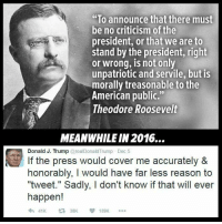 "Cover Me: ""To announce that there must  be no criticism of the  president, or that we are to  stand by the president, right  or wrong, is not only  unpatriotic and servile, but is  morally treasonable to the  American public.""  Theodore Roosevelt  MEANWHILE IN 2016...  Donald J. Trump @realDonald Trump Dec 5  If the press would cover me accurately &  honorably, I would have far less reason to  ""tweet."" Sadly, I don't know if that will ever  happen!  t 38K  139K"