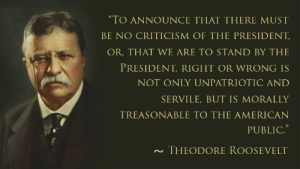 "American, Criticism, and Theodore Roosevelt: TO ANNOUNCE THAT THERE MUST  BE NO CRITICISM OF THE PRESIDENT  OR, THAT WE ARE TO STAND BY THE  PRESIDENT, RIGHT OR WRONG IS  NOT ONLY UNPATRI OTIC AND  SERVILE, BUT IS MORALLY  TREASONABLE TO THE AMERICAN  PUBLIC.""  THEODORE ROOSEVELT"