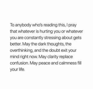 Life, Doubt, and Mind: To anybody who's reading this, I pray  that whatever is hurting you or whatever  you are constantly stressing about gets  better. May the dark thoughts, the  overthinking, and the doubt exit your  mind right now. May clarity replace  confusion. May peace and calmness fill  your life.