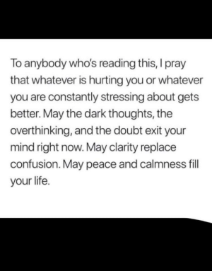Life, Old, and Doubt: To anybody who's reading this, I pray  that whatever is hurting you or whatever  you are constantly stressing about gets  better. May the dark thoughts, the  overthinking, and the doubt exit your  mind right now. May clarity replace  confusion. May peace and calmness fill  your life. A 14 Year old friend of mine posted this