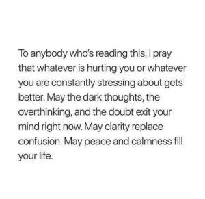 Life, Image, and Doubt: To anybody who's reading this, I pray  that whatever is hurting you or whatever  you are constantly stressing about gets  better. May the dark thoughts, the  overthinking, and the doubt exit your  mind right now. May clarity replace  confusion. May peace and calmness fill  your life. May peace and calmness fill your life [image]