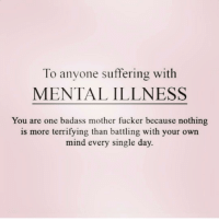Thank You, Girl Memes, and Badass: To anyone suffering with  MENTAL ILLNESS  You are one badass mother fucker because nothing  is more terrifying than battling with your own  mind every single day Thank you for posting this @queens_over_bitches ❤️❤️❤️