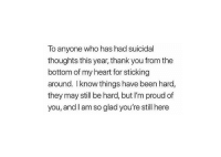I'm proud of you.: To anyone who has had suicidal  thoughts this year, thank you from the  bottom of my heart for sticking  around. I know things have been hard,  they may still be hard, but I'm proud of  you, and I am so glad you're still here I'm proud of you.
