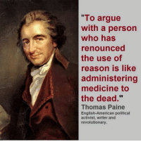"Why it's pointless to argue politics with a liberal!: ""To argue  with a person  who has  renounced  the use of  reason is like  administering  medicine to  the dead.""  Thomas Paine  English-American political  activist, writer and  revolutionary. Why it's pointless to argue politics with a liberal!"