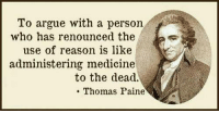 Thomas Paine: To argue with a person  who has renounced the  use of reason is like  administering medicine  to the dead.  Thomas Paine