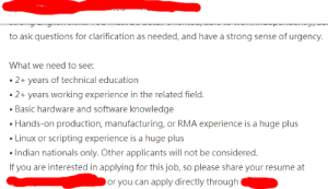 """""""Indian nationals only"""" (the job isn't being offered in India): to ask questions for clarification as needed, and have a strong sense of urgency.  What we need to see  2+ years of technical education  years working experience in the related field.  Basic hardware and software knowledge  2+  Hands-on production, manufacturing, or RMA experience is a huge plus  Linux or scripting experience is a huge plus  Indian nationals only. Other applicants will not be considered.  If you are interested in applying for this job, so please share your resume at  or you can apply directly through """"Indian nationals only"""" (the job isn't being offered in India)"""