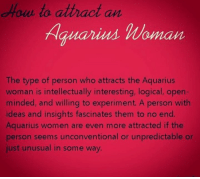 Happy International Women's Day 2017 to all proud Aquarius ladies! ♒️: to attract an  Hauarius Woman  The type of person who attracts the Aquarius  woman is intellectually interesting, logical, open-  minded, and willing to experiment. A person with  ideas and insights fascinates them to no end.  Aquarius women are even more attracted if the  person seems unconventional or unpredictable or  just unusual in some way. Happy International Women's Day 2017 to all proud Aquarius ladies! ♒️
