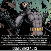 Batman, Disney, and Memes: To avenge Damian, after he was killed by Heretic (a clone of  Damian Wayne, artificially aged and genetically enhanced by  Talia al Ghul), Batman uses an exoskeleton suit with the  Man-Bat serum to ensure his victory in his fight with Heretic. It  has the ability to go invisible and produce electric shocks.  COMICSINCFACTS Were you more hyped for the Justice League Trailer or The Thor: Ragnarok Trailer?! Please Turn On Your Post Notifications For My Account😜👍! - - - - - - - - - - - - - - - - - - - - - - - - Batman Superman DCEU DCComics DeadPool DCUniverse Marvel Flash MarvelComics MCU MarvelUniverse Netflix DeathStroke JusticeLeague StarWars Spiderman Ironman Batman Logan TheJoker Like4Like L4L WonderWoman DoctorStrange Flash JusticeLeague WonderWoman Hulk Disney CW DarthVader Tonystark Wolverine