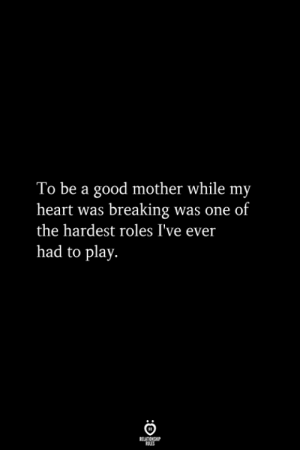 Roles: To be a good mother while my  heart was breaking was one of  the hardest roles I've ever  had to play.