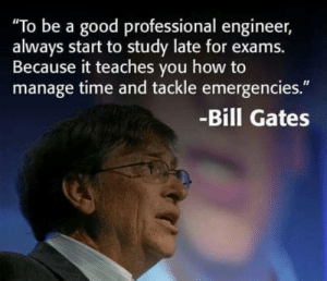 "Bill Gates, Good, and How To: To be a good professional engineer,  always start to study late for exams.  Because it teaches vou how to  manage time and tackle emergencies.""  -Bill Gates * Conditions Apply"
