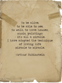 Alive, Arthur, and Life: To be alive,  to be able to see,  to walk, to have houses,  music, paintings  it's all a miracle.  I have adopted the technique  of living life  miracle to miracle.  Arthur Rubinstein