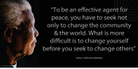 """""""To be an effective agent for peace, you have to seek not only to change the community and the world. What is more difficult is to change yourself before you seek to change others."""" ~ Nelson Mandela upon receiving the Inaugural Laureus Lifetime Achievement Award, Sporting Club, Monaco, Monte Carlo, 25 May 2000 #LivingTheLegacy #MadibaRemembered   www.nelsonmandela.org www.mandeladay.com archive.nelsonmandela.org: """"To be an effective agent for  peace, you have to seek not  only to change the community  & the world. What is more  difficult is to change yourself  before you seek to change others'  Nelson Rolihlahla Mandela """"To be an effective agent for peace, you have to seek not only to change the community and the world. What is more difficult is to change yourself before you seek to change others."""" ~ Nelson Mandela upon receiving the Inaugural Laureus Lifetime Achievement Award, Sporting Club, Monaco, Monte Carlo, 25 May 2000 #LivingTheLegacy #MadibaRemembered   www.nelsonmandela.org www.mandeladay.com archive.nelsonmandela.org"""