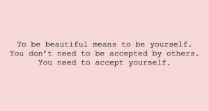don t: To be beautiful means to be yourself  You don' t need to be accepted by others  You need to accept yourself