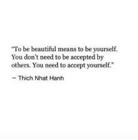 """Beautiful, Accepted, and Means: """"To be beautiful means to be yourself.  You don't need to be accepted by  others. You need to accept yourself.""""  95  Thich Nhat Hanh"""