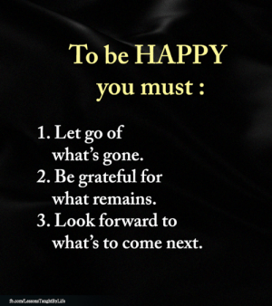 <3: To be HAPPY  you must  1. Let go of  what's gone.  2. Be grateful for  what remains.  3. Look forward to  what's to come next.  fd.com/LessonsTaughtByLife <3