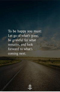 Happy, Be Happy, and Next: To be happy you must:  Let go of what's gone,  be grateful for what  remains, and look  forward to what's  coming next.  ROLES