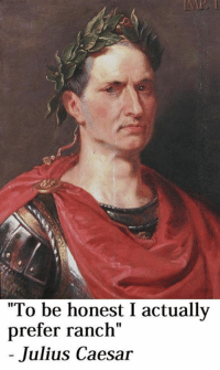"""Made by Rough Roman Memes: """"To be honest I actually  prefer ranch""""  Julius Caesar Made by Rough Roman Memes"""