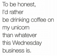 Drinking, Memes, and Moms: To be honest,  I'd rather  be drinking coffee on  my unicorn  than whatever  this Wednesday  business is Yes. 🦄☕️ Happy Wednesday! . . . unicornmoms unicornmom moms mom momlife badmoms wednesday coffee humpday