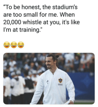 "Memes, Savage, and Troll: ""To be honest, the stadium's  are too small for me. When  20,000 whistle at you, it's like  I'm at training.""  LA Zlatan on playing in the MLS 👏😂 NeverChange Savage Zlatan Troll"