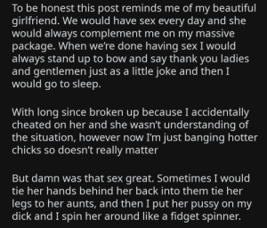 Beautiful, Go to Sleep, and Pussy: To be honest this post reminds me of my beautiful  girlfriend. We would have sex every day and she  would always complement me on my massive  package. When we're done having sex I would  always stand up to bow and say thank you ladies  and gentlemen just as a little joke and then I  would go to sleep.  With long since broken up because I accidentally  cheated on her and she wasn't understanding of  the situation, however now I'm just banging hotter  chicks so doesn't really matter  But damn was that sex great. Sometimes I would  tie her hands behind her back into them tie her  legs to her aunts, and then I put her pussy on my  dick and I spin her around like a fidget spinner. Got a live one in r/iamveryedgy comments