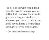 "Love, True, and Heart: ""To be honest with you, I don't  have the words to make you feel  better, but I do have the arms to  give you a hug, ears to listen to  whatever you want to talk about  and I have a heart; a heart that's  aching to see you smile again.""  - (via true-love-is-everything)"